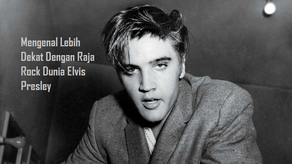 Mengenal Lebih Dekat Dengan Raja Rock Dunia Elvis Presley